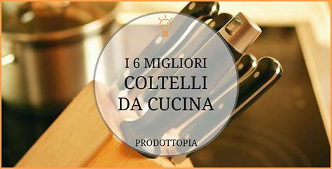 migliori coltelli da cucina italiani i 6 migliori coltelli da cucina classifica recensioni