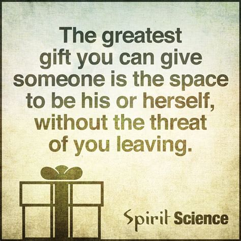 the greatest gift you can give someone is the space to be