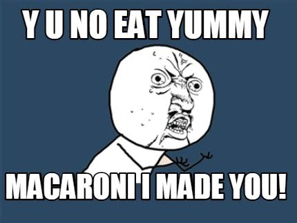 Y You No Meme Generator - meme creator y u no eat yummy macaroni i made you meme