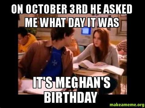 October 3 Meme - on october 3rd he asked me what day it was it s meghan s
