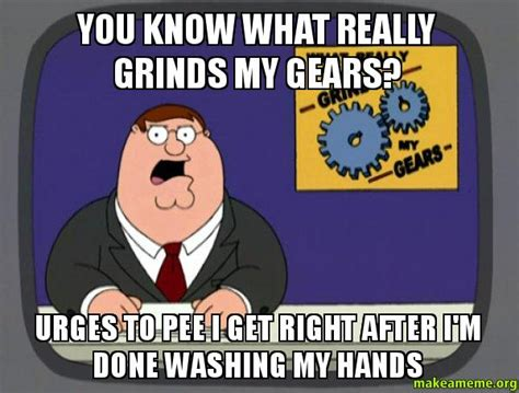 Grinds My Gears Meme - you know what really grinds my gears urges to pee i get