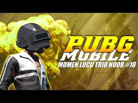 pubg mobile momen lucu trio noob  youtube