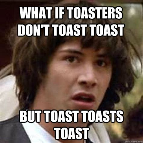 what if toasters don t toast toast but toast toasts toast