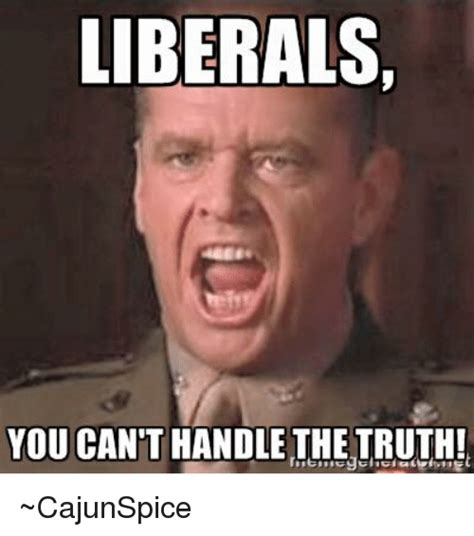 You Can T Handle The Truth Meme - liberals you can t handle the truth cajunspice meme on