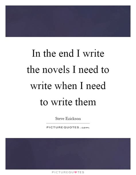 Quot I Only Need To How To Write An Essay Introduction Quot by In The End I Write The Novels I Need To Write When I Need To Picture Quotes