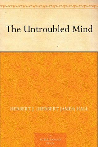 the untroubled mind books the untroubled mind by herbert j