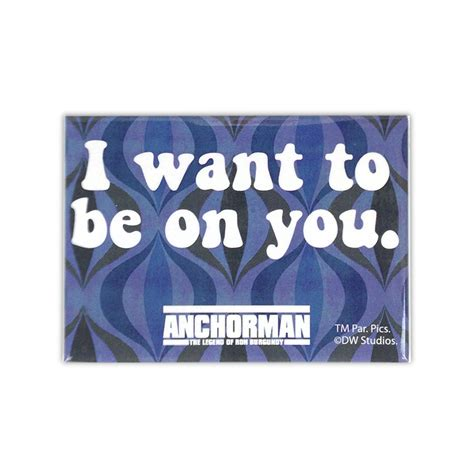 i want to be anchorman magnet i want to be on you