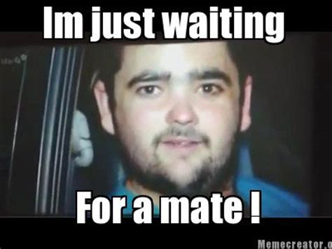 Just Waiting by Meme Generator Just Waiting For A Mate Image Memes At
