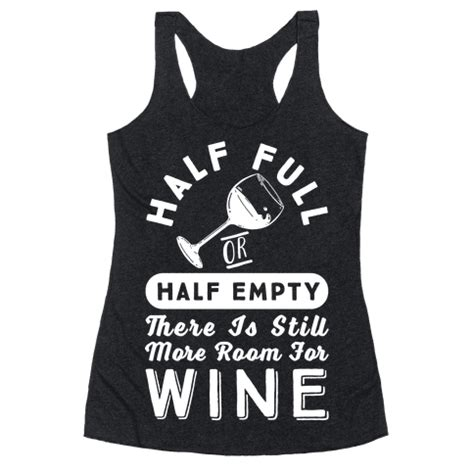 room for more still here human half or half empty there is still more room for wine clothing racerback