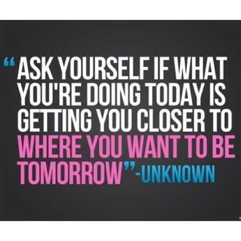 is what you re doing today getting you closer to where you