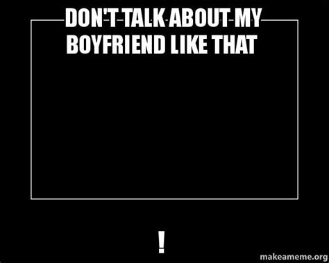 Motivational Meme Generator - don t talk about my boyfriend like that motivational