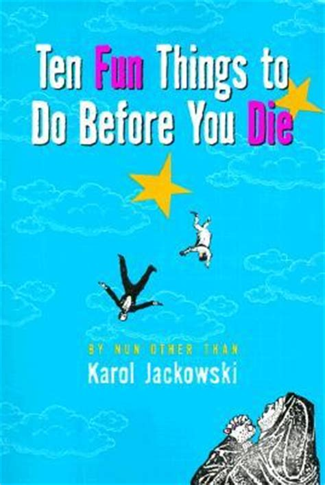 ten things you must do before you die the ultimate list books ten things to do before you die karol jackowski