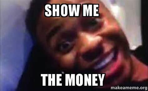 Show Me Meme - show me the money make a meme