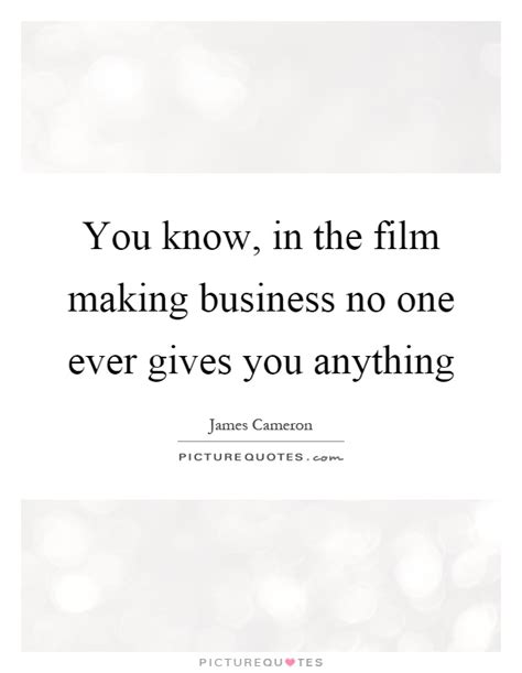 film business quotes you know in the film making business no one ever gives