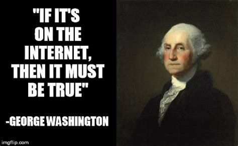 Everything On The Internet Is True Meme - george washington imgflip