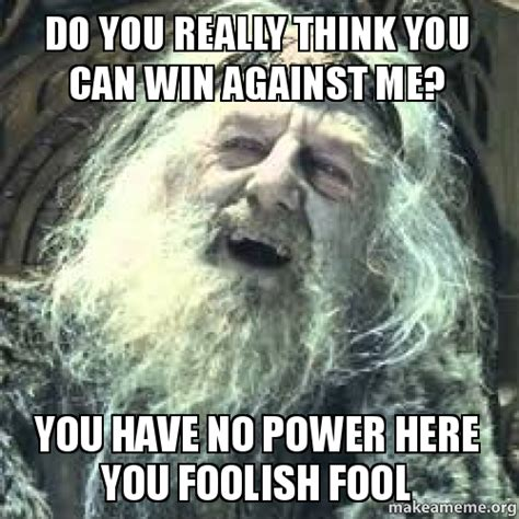You Have No Power Here Meme Generator - do you really think you can win against me you have no