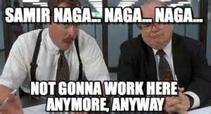 Office Space Not Gonna Work Here Bobs Samir Naga Naga Naga On Memegen