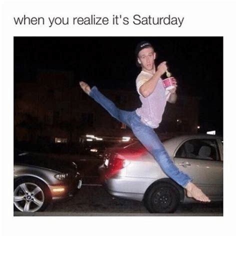 It S Saturday Meme - when you realize it s saturday funny meme on sizzle