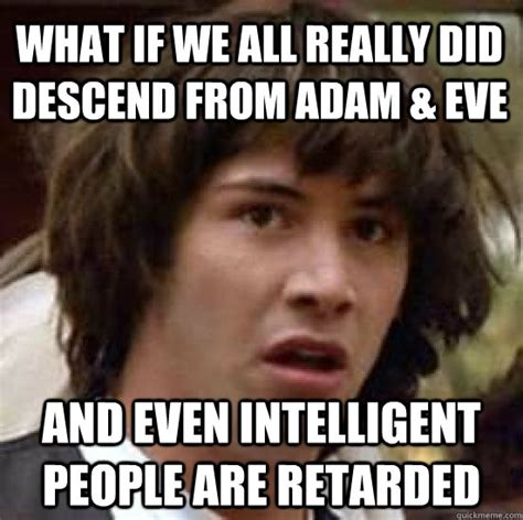 Retarded People Memes - what if we all really did descend from adam eve and even
