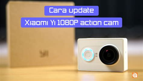 cara membuat video xiaomi yi cara memperbarui xiaomi yi 1080p action cam bilik android