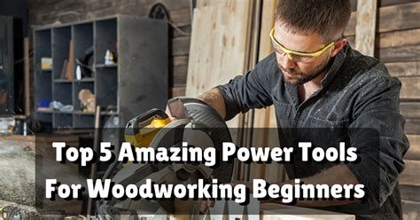 best power tools for woodworking top 5 amazing power tools for woodworking beginners
