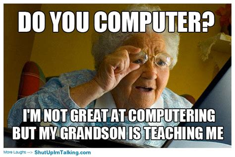 Computer Grandma Meme - computer illiterate shut up i m talking