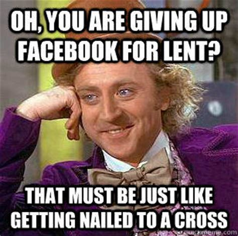 Lent Meme - oh you are giving up facebook for lent that must be just