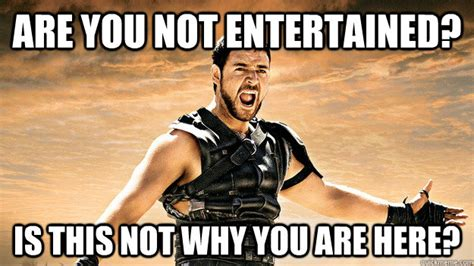 Are You Not Entertained Meme - are you not entertained is this not why you are here