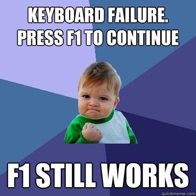 Continue Meme - keyboard failure press f1 to continue f1 still works