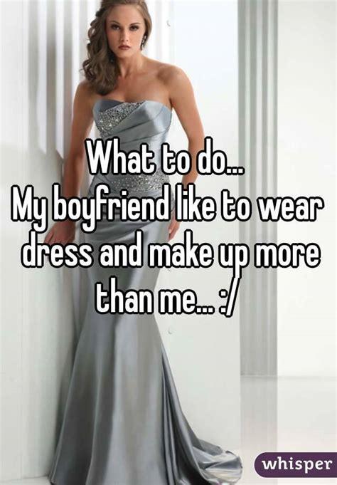 my boyfriend in a dress what to do my boyfriend like to wear dress and make up