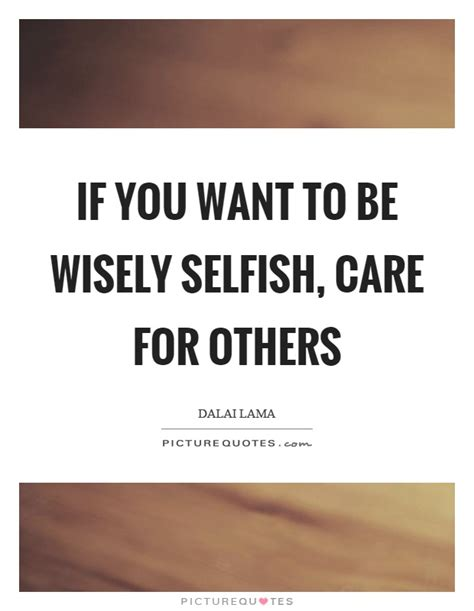 Be Wisely if you want to be wisely selfish care for others