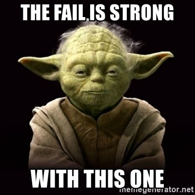 Fail Meme - the fail is strong with this one proyodaadvice meme