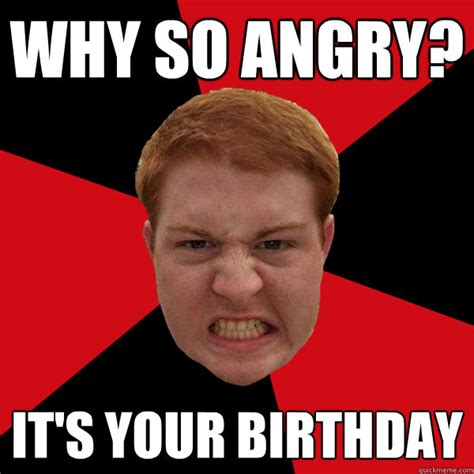 Ginger Memes - why so angry it s your birthday angry ginger quickmeme