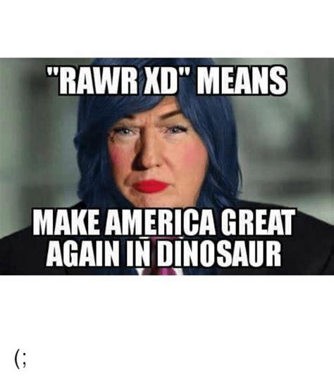 Rawr Meme - rawr xdtt means make americagreat again in dinosaur