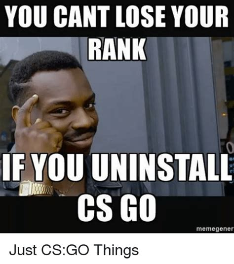 Csgo Memes - you cant lose your rank if youuninstall cs go meme gener