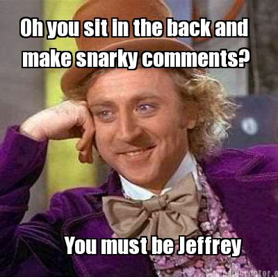 Meme Comments - meme creator oh you sit in the back and make snarky