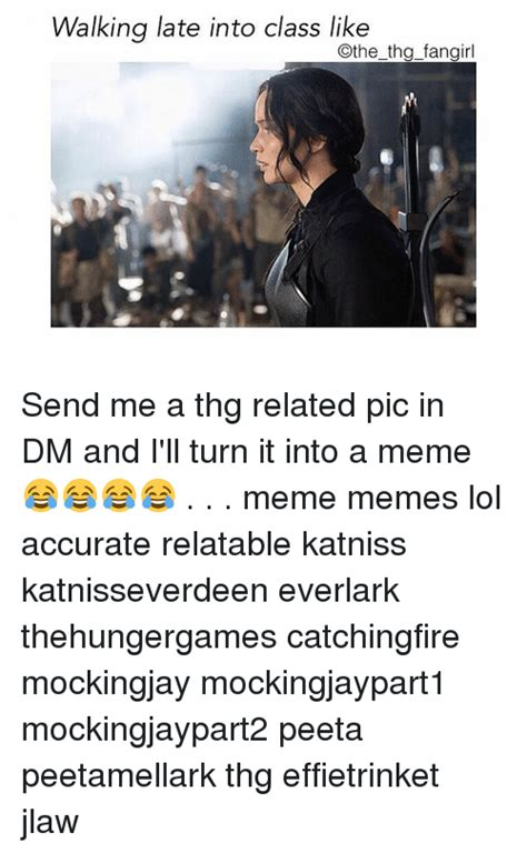 Thg Memes - walking late into class like the thg fangirl send me a thg