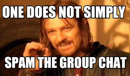 Spam Meme - meme creator one does not simply spam the group chat
