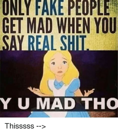 Fake People Memes - only fake people get mad when you umad tho thisssss