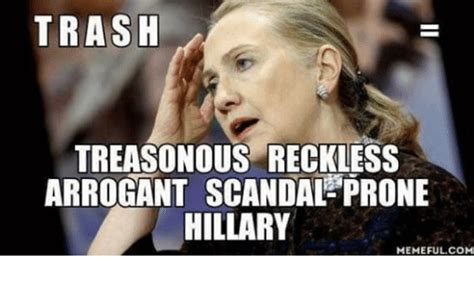 Hillary Memes - trash treasonous reckless arrogant scandal prone hillary