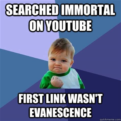 Immortal Meme - searched immortal on youtube first link wasn t evanescence