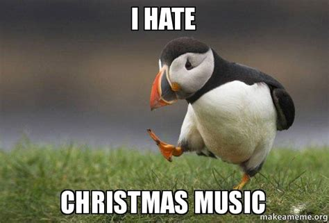 Christmas Music Meme - i hate christmas music unpopular opinion puffin make a