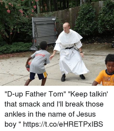 d up father tom keep talkin that smack and i ll break