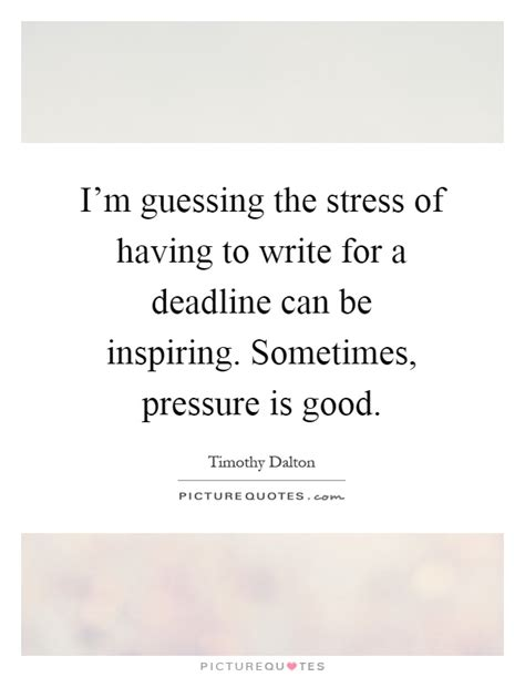 the stress of having a i m guessing the stress of having to write for a deadline can be picture quotes
