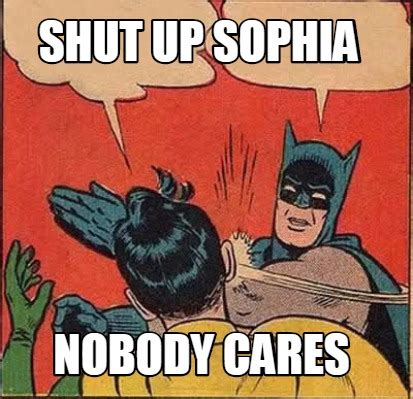 Nobody Cares Meme - meme creator shut up sophia nobody cares meme generator