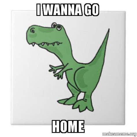 I Wanna Go Home by I Wanna Go Home Make A Meme