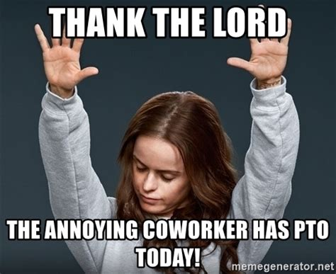 Annoying Coworker Meme - thank the lord the annoying coworker has pto today