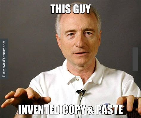 Meme Copy And Paste - this guy invented copy paste the memes factory