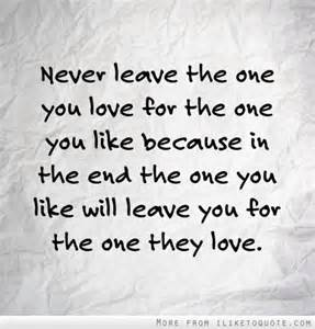 Love Quotes For The One You Love by Never Leave The One You Love For The One You Like Because