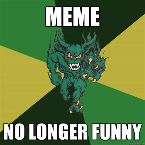 Funny No Meme - meme no longer funny green terror quickmeme